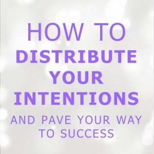 How To Distribute Your Intentions and Pave Your Way To Success (in 3 Easy Steps)