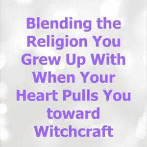 Blending the Religion You Grew Up With When Your Heart Pulls You toward Witchcraft
